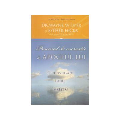Procesul de cocreatie la Apogeul lui ( Editura: Adevar Divin, Autor: Wayne Dyer, Esther Hicks ISBN 978-606-8420-79-0 )