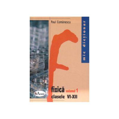 Mic dictionar de fizica volumul I + II clasele VI - XII ( Editura: Aramis, Autor: Paul Comanescu ISBN 9789736793578 )