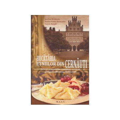 Bucataria etniilor din Cernauti ( Editura: MAST, Autor: Jusefina Weidhofer, Valerie Meindl ISBN 9786066490542 )