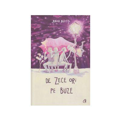De zece ori pe buze ( Editura: Curtea Veche, Autor: Adina Rosetti ISBN 978-606-588-810-4 )