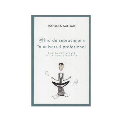 Ghid de supravietuire in universul profesional ( Editura: Curtea Veche, Autor: Jacques Salome ISBN 978-606-588-797-8 )