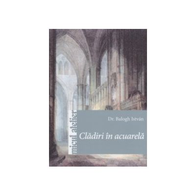 Cladiri in acuarela ( Editura: Casa, Autor: Balogh Istvan ISBN 9786068527727 )