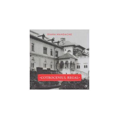 Cotroceniul Regal ( Editura: Curtea Veche, Autor: Diana Mandache ISBN 9786065888272 )
