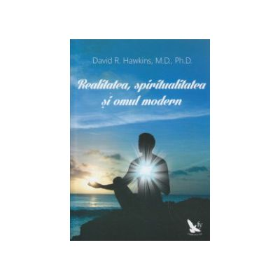 Realitatea, spiritualitatea si omul modern ( Editura: For You, Autor: David R. Hawkins, M. D., Ph. D. ISBN 9786066390903 )
