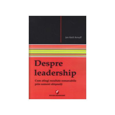 Despre leadership ( Editura: Universitara, Autor: Jan Ketil Arnulf ISBN 9786062801984 )