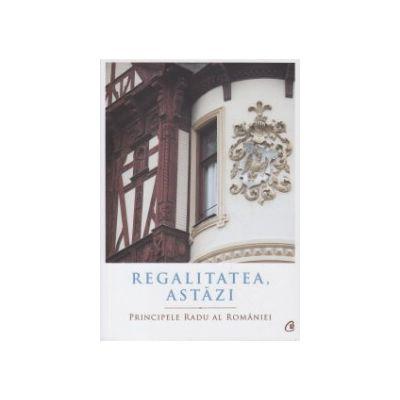 Regalitatea astazi ( Editura: Curtea Veche, Autor: Principele Radu al Romaniei, ISBN 9786065888326 )