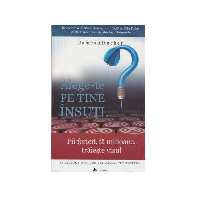 Alege-te pe tine insuti ( Editura: ACT si Politon, Autor: James Altucher ISBN 9786068637761 )