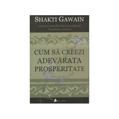 Cum sa creezi adevarata prosperitate ( Editura: Act si Politon, Autor: Shakti Gawain ISBN 9786068637396 )