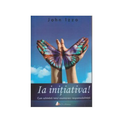 Ia initiativa ( Editura: ACT si Politon, Autor: John Izzo ISBN 9786068637464 )