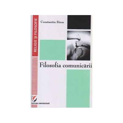 Filosofia comunicarii ( Editura: Universitara, Autor: Constantin Stroe ISBN 9786062802301 )