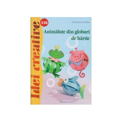 Idei Creative nr 116 Animalute dn globuri de hartie ( Editura: Casa, Autor: Christiane Steffan ISBN 9786068527888 )