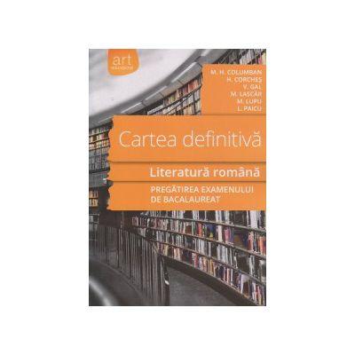 Cartea definitiva Literatura romana, pregatirea examenului de Bacalaureat ( Editura: Art Grup Editorial, Autor: M. H. Columban, H. Corches, V. Gal, M. Lascar ISBN 9789731247892 )