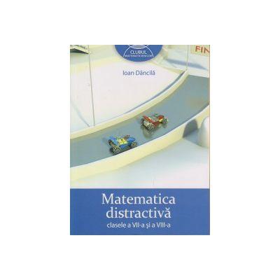 Matematica distractiva clasele a VII-a si a VIII -a, Clubul Matematicienilor ( Editura: Art Grup Editorial, Autor: Ioan Dancila ISBN 978-973-124-751-9 )