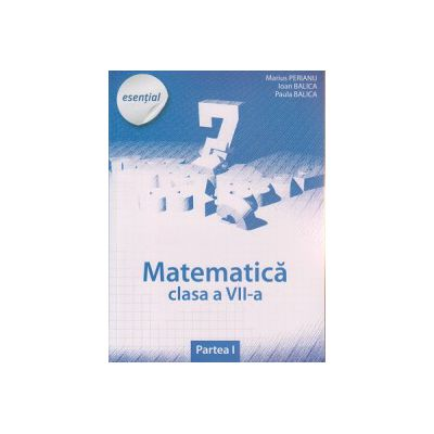 Matematica pentru clasa a VII a partea I, esential ( Editura Art Grup Editorial, Autori: Marius Perianu, Ioan Balica, Paula Balica ISBN 9786067100853 )