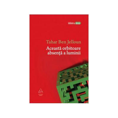 Aceasta orbitoare absenta a luminii ( editura: Art, autor: Tahar Ben Jelloun, ISBN 9789731246277 )