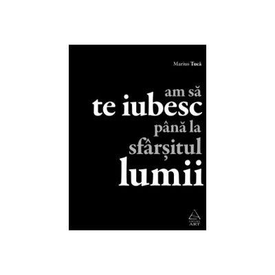 Am sa te iubesc pana la sfarsitul lumii ( editura: Art, autor: Marius Tuca, ISBN 9789731249490 )