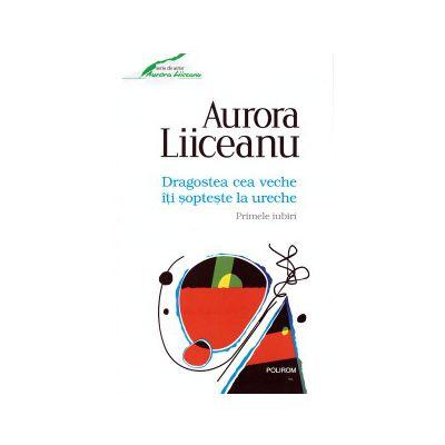 Dragostea cea veche iti sopteste la ureche - Primele iubiri ( editura: Polirom, autor: Aurora Liiceanu, ISBN 9789734656295 )