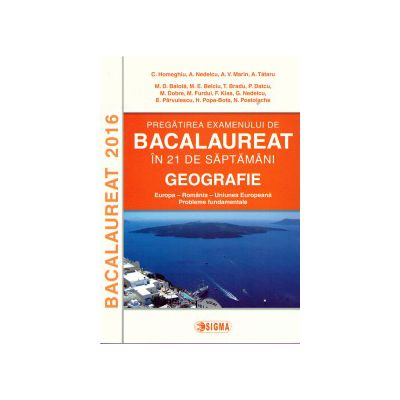 Pregatirea examenului de bacalaureat in 21 de saptamani: Geografie - Europa, Romania, Uniunea Europeana ( editura: Sigma, autor: C. Homeghiu, ISBN 9786067271201 )