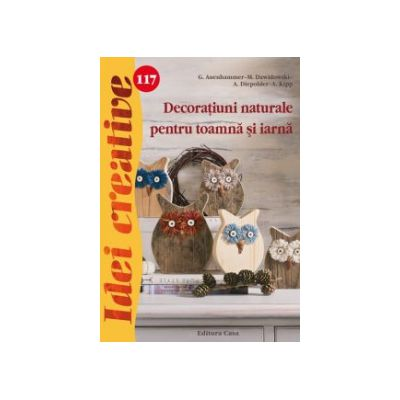 Decoratiuni naturale pentru toamna si iarna - Idei creative 117 ( editura: Casa, autor: G. Auenhammer, ISBN