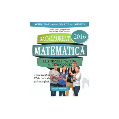 Matematica - M_Stiintele-naturii, M_Tehnologic - BAC 2016 - teme recapitulative, 72 de teste ( editura: Paralela 45, autor: Mihai Monea, Steluta Monea, Ioan Serdean, Adrian Zanoschi, ISBN 9789734721580 )