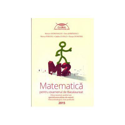 Matematica pentru examenul de Bacalaureat M2, 2015, Clubul Matematicienilor ( Editura: Art Grup Editorial, Autor: Marian Andronache, Dinu Serbanescu, Marius Perianu, Catalin Ciupala, Florian Dumitrel ISBN 9786067101447 )