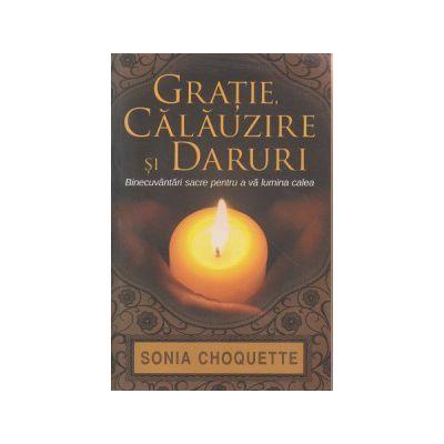 Gratie, calauzire si daruri, Binecuvantari sacre pentru a va lumina calea ( Editura: Adevar Divin, Autor: Sonia Choquette ISBN 978-606-8420-76-9 )