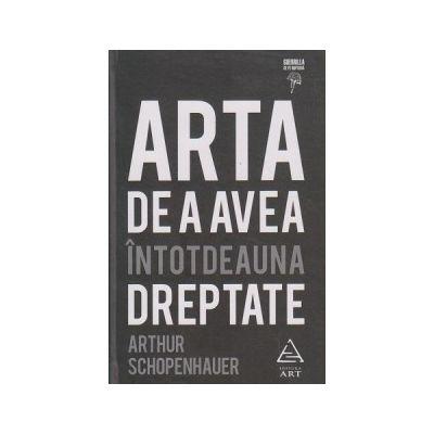 Arta de a avea intotdeauna dreptate ( Editura: Art Grup Editorial, Autor: Arthur Schopenhauer ISBN 9786067102048 )