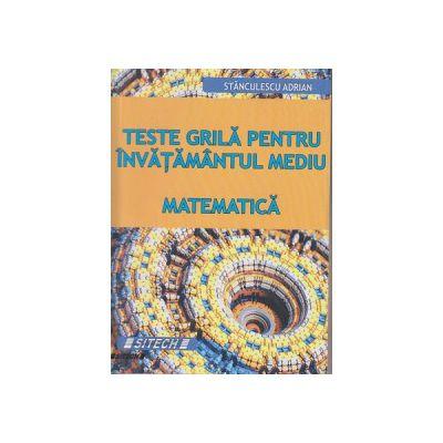 Teste grila pentru invatamantul mediu Matematica ( Editura: Sitech, Autor: Stanculescu Adrian ISBN 9786061147755 )