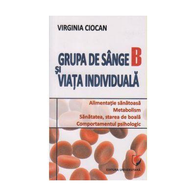 Grupa de sange B si viata individuala ( Editura: Universitara, Autor: Virginia Ciocan ISBN 9786062802172 )