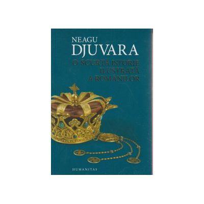 O scurta istorie ilustrata a Romanilor ( Editura: Humanitas, Autor: Neagu Djuvara ISBN 9789735050566 )