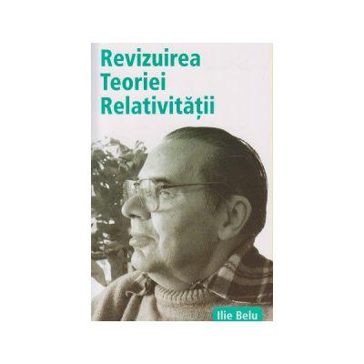 Revizuirea Teoriei Relativitatii ( Editura: Benefica, Autor: Ilie Belu ISBN 978-606-93349-1-1 )