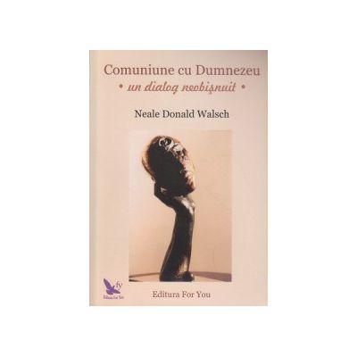 Comuniune cu Dumnezeu - un dialog neobisnuit - ( Editura: For You, Autor: Neale Donald Walsch ISBN 9789739840583 )