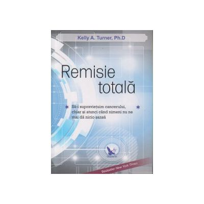 Remisie totala ( Editura: For You, Autor: Kelly A. Turner, Ph. D. ISBN 978-606-639-088-0 )