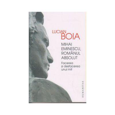 Mihai Eminescu, Romanul absolut, Facerea si desfacerea unui mit ( Editura: Humanitas, Autor: Lucian Boia ISBN 9789735050436 )