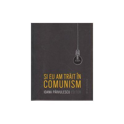 Si eu am trait in comunism ( Editura: Humanitas, Autor: Ioana Parvulescu ISBN 978-973-50-5060-3 )