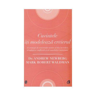 Cuvintele iti modeleaza creierul ( Editura: Curtea Veche, Autor: Dr. Andrew Newberg, Mark Robert Waldman ISBN 9786065888258 )