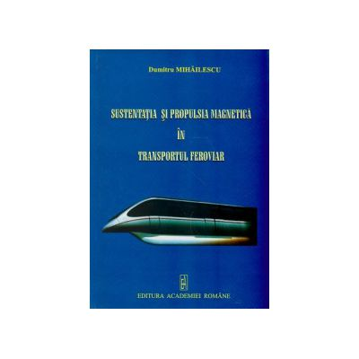 Sustentatia si propulsia magnetica in transportul feroviar ( Editura: Academiei Romane, Autor: Dumitru Mihailescu ISBN 978-973-1633-5 )