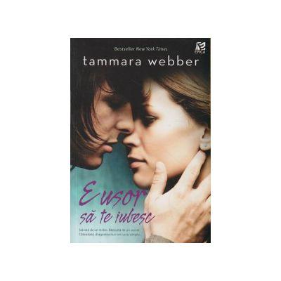 E usor sa te iubesc ( Editura: Epica, Autor: Tammara Webber ISBN 978-606-93335-4-9 )