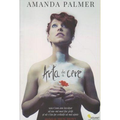 Arta de a cere ( Editura: Vellant, Autor: Amanda Palmer ISBN 9786068642567 )
