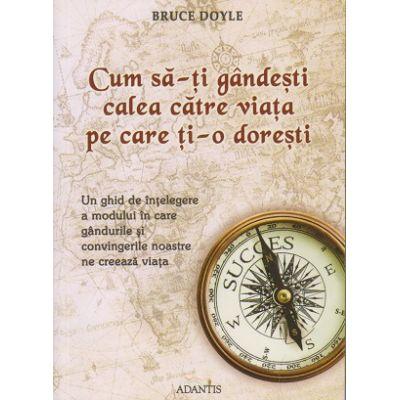 Cum sa-ti gandesti calea catre viata pe care ti-o doresti ( Editura: Adantis, Autor: Bruce Doyle ISBN 9786069231876 )