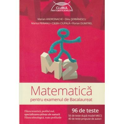 Matematica pentru examenul de Bacalaureat 96 teste M2( Editura: Art Grup Editorial, Autor: Marian Andronache, Dinu Serbanescu, Marius Perianu, Catalin Ciupala, Florian Dumitrel ISBN 9786067102994 )