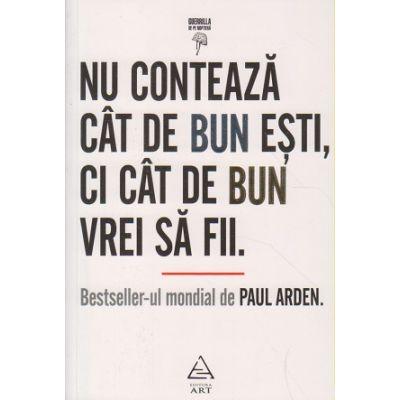 Nu conteaza cat de bun esti, ci cat de bun sa fii ( Editura: Art Grup Editorial, Autor: Paul Arden ISBN 9789731246079 )