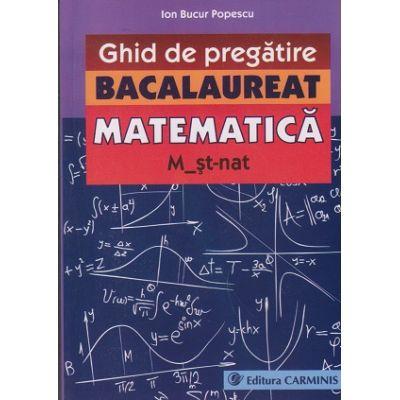 Ghid de pregatire Bacalaureat matematica -Stiinte ( Editura: Carminis, Autor: Ion Bucur Popescu ISBN 978-973-123-229-4 )