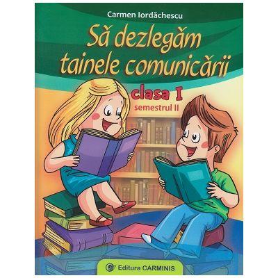 Sa dezlegam tainele comunicarii clasa I semestrul II ( I ) ( Editura: Carminis, Autor: Carmen Iordachescu ISBN 9789731222638 )