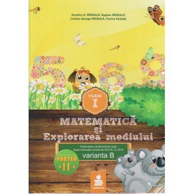 Matematica si Explorarea mediului clasa I, partea a II - a varianta B ( Editura: Euristica, Autor: Dumitru D. Paraiala ISBN 978-606-8751-06-1 )
