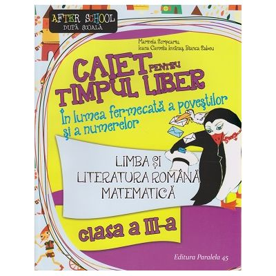 Caiet pentru timp liber, Limba si literatura Romana, Matematica clasa a III-a ( Editura: Paralela 45, Autor: Marinela Scripcariu ISBN 9789734722297 )