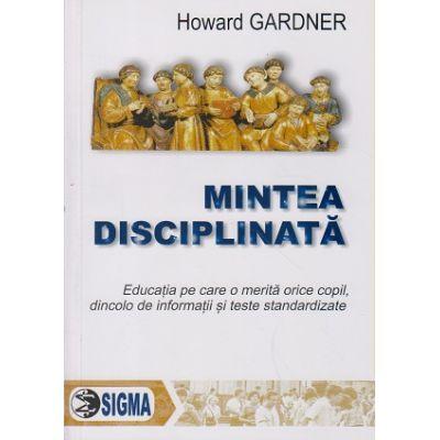 Mintea disciplinata, Educatia pe care o merita orice copil, dincolo de informatii si teste standardizate ( Editura: Sigma, Autor: Howard Gardner ISBN 978-973-649-646-2 )