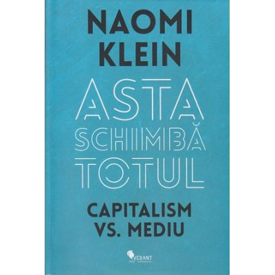 Asta schimba totul, Capitalism vs. Mediu ( Editura: Vellant, Autor: Naomi Klein ISBN 978-606-8642-30-7 )