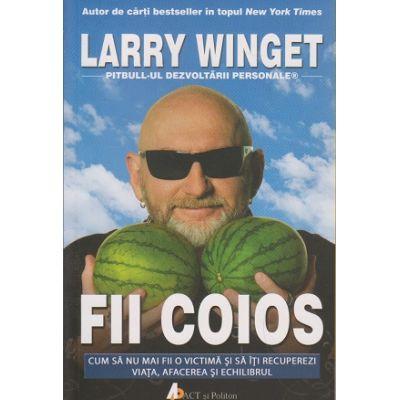 Fii coios, cum sa nu mai fii o victima si sa iti recuperezi viata, afacerea si echilibrul ( Editura: Act si Politon, Autor: Larry Winget ISBN 978-0-606-8739-27-4 )