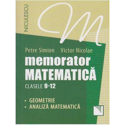 Memorator matematica clasele 9-12 - Geometrie, Analiza matematica ( Editura: Niculescu, Autor: Petre Simion, Victor Nicolae ISBN 9789737489760 )